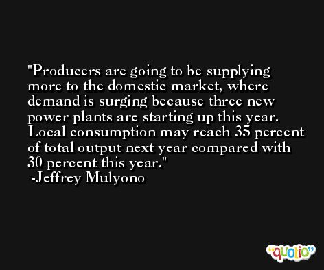 Producers are going to be supplying more to the domestic market, where demand is surging because three new power plants are starting up this year. Local consumption may reach 35 percent of total output next year compared with 30 percent this year. -Jeffrey Mulyono