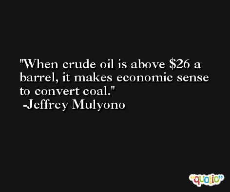 When crude oil is above $26 a barrel, it makes economic sense to convert coal. -Jeffrey Mulyono