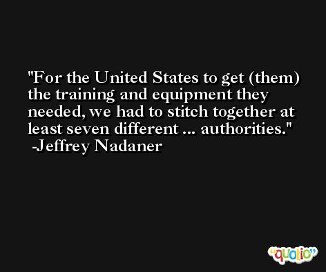 For the United States to get (them) the training and equipment they needed, we had to stitch together at least seven different ... authorities. -Jeffrey Nadaner