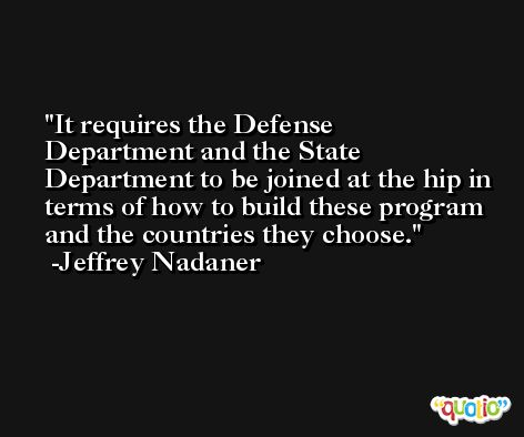 It requires the Defense Department and the State Department to be joined at the hip in terms of how to build these program and the countries they choose. -Jeffrey Nadaner