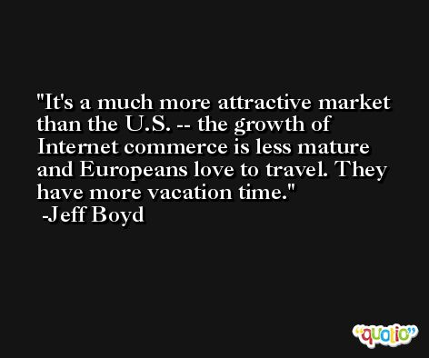 It's a much more attractive market than the U.S. -- the growth of Internet commerce is less mature and Europeans love to travel. They have more vacation time. -Jeff Boyd