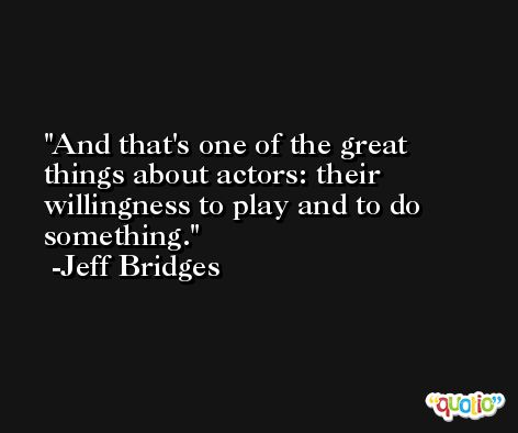 And that's one of the great things about actors: their willingness to play and to do something. -Jeff Bridges