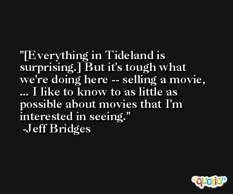 [Everything in Tideland is surprising.] But it's tough what we're doing here -- selling a movie, ... I like to know to as little as possible about movies that I'm interested in seeing. -Jeff Bridges