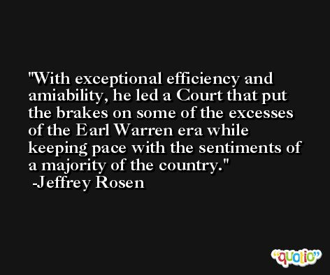 With exceptional efficiency and amiability, he led a Court that put the brakes on some of the excesses of the Earl Warren era while keeping pace with the sentiments of a majority of the country. -Jeffrey Rosen