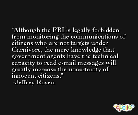 Although the FBI is legally forbidden from monitoring the communications of citizens who are not targets under Carnivore, the mere knowledge that government agents have the technical capacity to read e-mail messages will greatly increase the uncertainty of innocent citizens. -Jeffrey Rosen