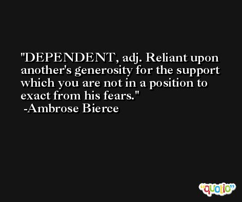 DEPENDENT, adj. Reliant upon another's generosity for the support which you are not in a position to exact from his fears. -Ambrose Bierce