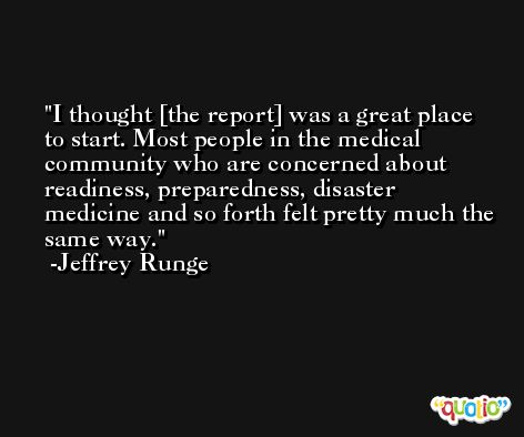I thought [the report] was a great place to start. Most people in the medical community who are concerned about readiness, preparedness, disaster medicine and so forth felt pretty much the same way. -Jeffrey Runge