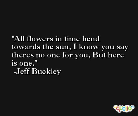 All flowers in time bend towards the sun, I know you say theres no one for you, But here is one. -Jeff Buckley
