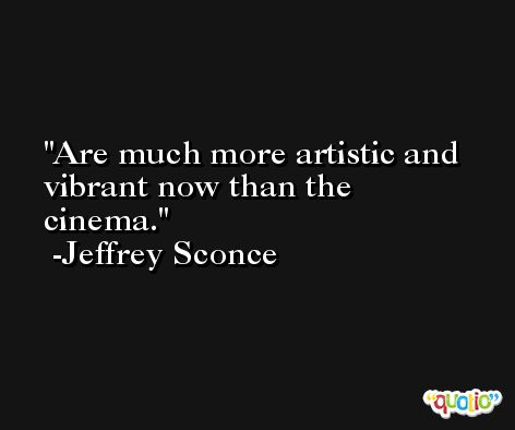 Are much more artistic and vibrant now than the cinema. -Jeffrey Sconce