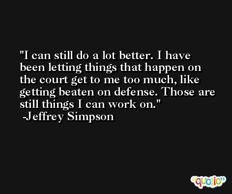 I can still do a lot better. I have been letting things that happen on the court get to me too much, like getting beaten on defense. Those are still things I can work on. -Jeffrey Simpson