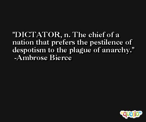 DICTATOR, n. The chief of a nation that prefers the pestilence of despotism to the plague of anarchy. -Ambrose Bierce