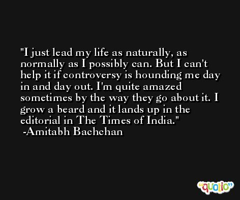 I just lead my life as naturally, as normally as I possibly can. But I can't help it if controversy is hounding me day in and day out. I'm quite amazed sometimes by the way they go about it. I grow a beard and it lands up in the editorial in The Times of India. -Amitabh Bachchan