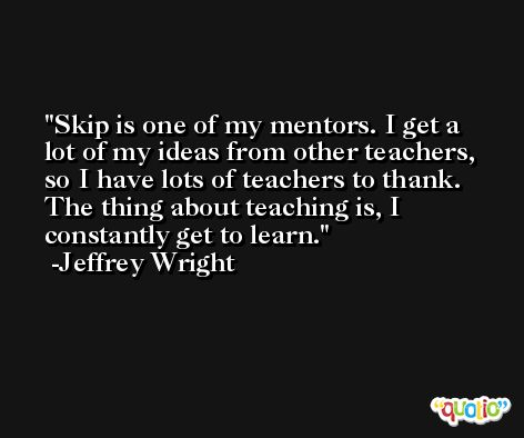 Skip is one of my mentors. I get a lot of my ideas from other teachers, so I have lots of teachers to thank. The thing about teaching is, I constantly get to learn. -Jeffrey Wright