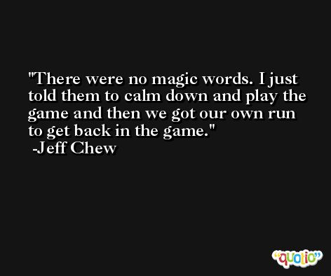 There were no magic words. I just told them to calm down and play the game and then we got our own run to get back in the game. -Jeff Chew