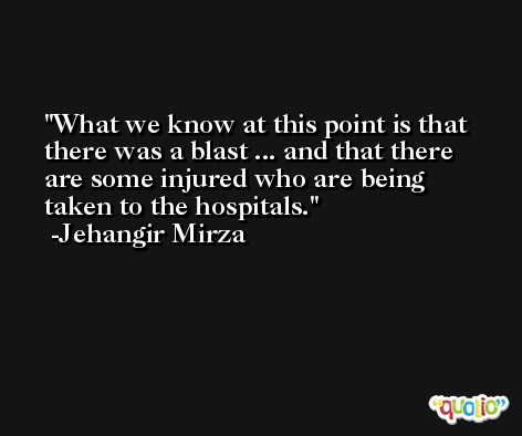 What we know at this point is that there was a blast ... and that there are some injured who are being taken to the hospitals. -Jehangir Mirza