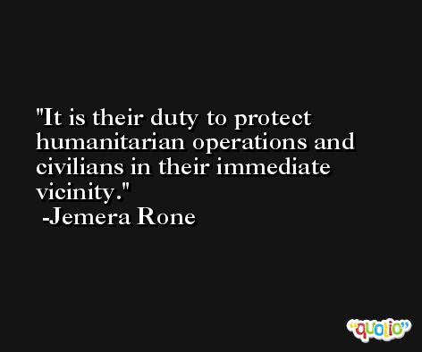 It is their duty to protect humanitarian operations and civilians in their immediate vicinity. -Jemera Rone