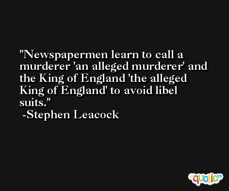 Newspapermen learn to call a murderer 'an alleged murderer' and the King of England 'the alleged King of England' to avoid libel suits. -Stephen Leacock