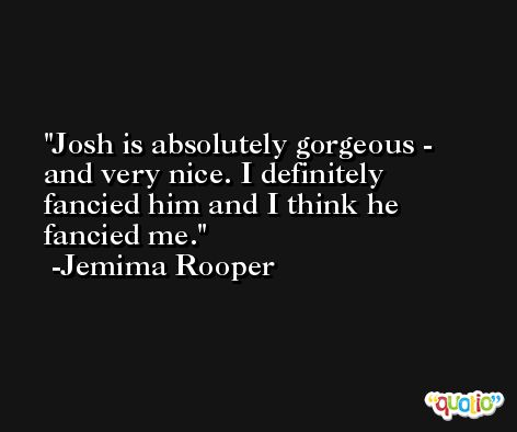 Josh is absolutely gorgeous - and very nice. I definitely fancied him and I think he fancied me. -Jemima Rooper