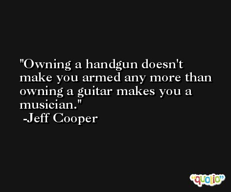 Owning a handgun doesn't make you armed any more than owning a guitar makes you a musician. -Jeff Cooper