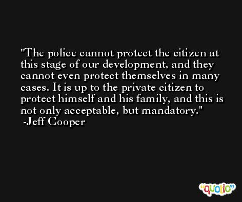 The police cannot protect the citizen at this stage of our development, and they cannot even protect themselves in many cases. It is up to the private citizen to protect himself and his family, and this is not only acceptable, but mandatory. -Jeff Cooper