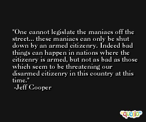 One cannot legislate the maniacs off the street... these maniacs can only be shut down by an armed citizenry. Indeed bad things can happen in nations where the citizenry is armed, but not as bad as those which seem to be threatening our disarmed citizenry in this country at this time. -Jeff Cooper