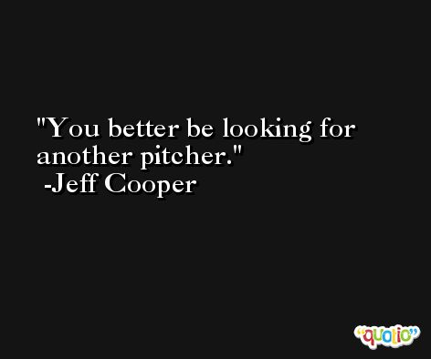 You better be looking for another pitcher. -Jeff Cooper