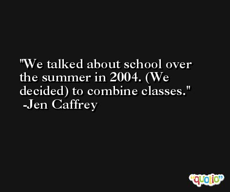 We talked about school over the summer in 2004. (We decided) to combine classes. -Jen Caffrey