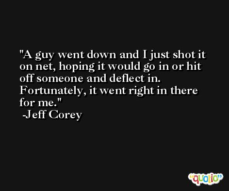 A guy went down and I just shot it on net, hoping it would go in or hit off someone and deflect in. Fortunately, it went right in there for me. -Jeff Corey