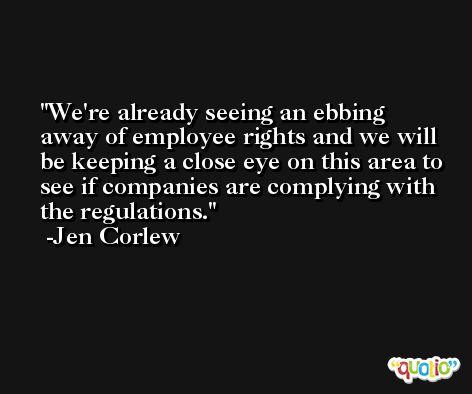 We're already seeing an ebbing away of employee rights and we will be keeping a close eye on this area to see if companies are complying with the regulations. -Jen Corlew