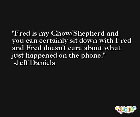Fred is my Chow/Shepherd and you can certainly sit down with Fred and Fred doesn't care about what just happened on the phone. -Jeff Daniels
