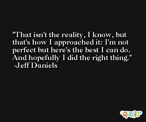 That isn't the reality, I know, but that's how I approached it: I'm not perfect but here's the best I can do. And hopefully I did the right thing. -Jeff Daniels