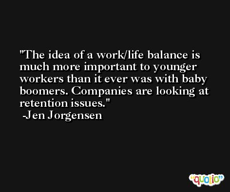 The idea of a work/life balance is much more important to younger workers than it ever was with baby boomers. Companies are looking at retention issues. -Jen Jorgensen