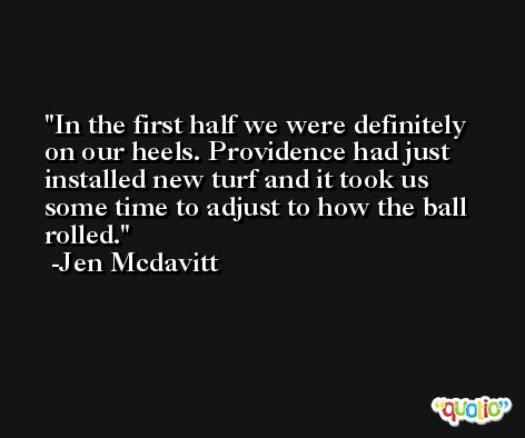 In the first half we were definitely on our heels. Providence had just installed new turf and it took us some time to adjust to how the ball rolled. -Jen Mcdavitt