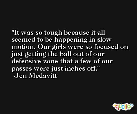 It was so tough because it all seemed to be happening in slow motion. Our girls were so focused on just getting the ball out of our defensive zone that a few of our passes were just inches off. -Jen Mcdavitt
