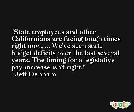 State employees and other Californians are facing tough times right now, ... We've seen state budget deficits over the last several years. The timing for a legislative pay increase isn't right. -Jeff Denham