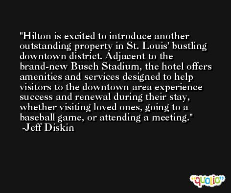 Hilton is excited to introduce another outstanding property in St. Louis' bustling downtown district. Adjacent to the brand-new Busch Stadium, the hotel offers amenities and services designed to help visitors to the downtown area experience success and renewal during their stay, whether visiting loved ones, going to a baseball game, or attending a meeting. -Jeff Diskin