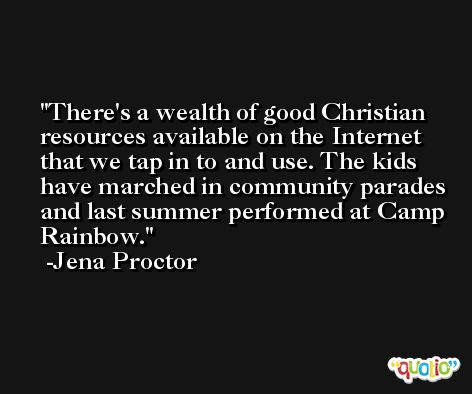 There's a wealth of good Christian resources available on the Internet that we tap in to and use. The kids have marched in community parades and last summer performed at Camp Rainbow. -Jena Proctor