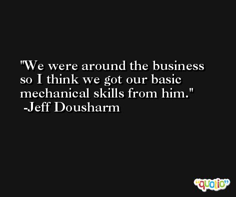 We were around the business so I think we got our basic mechanical skills from him. -Jeff Dousharm