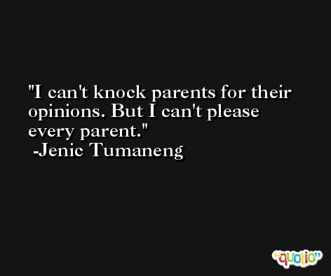 I can't knock parents for their opinions. But I can't please every parent. -Jenic Tumaneng