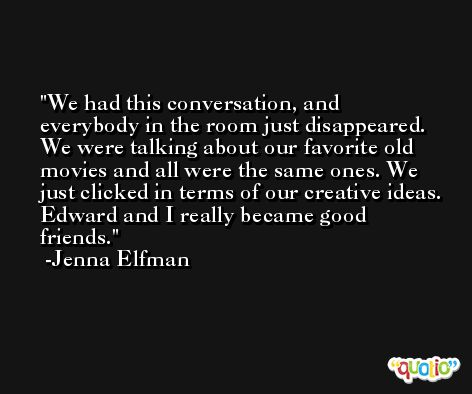 We had this conversation, and everybody in the room just disappeared. We were talking about our favorite old movies and all were the same ones. We just clicked in terms of our creative ideas. Edward and I really became good friends. -Jenna Elfman