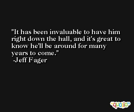 It has been invaluable to have him right down the hall, and it's great to know he'll be around for many years to come. -Jeff Fager