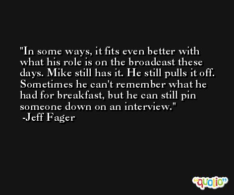 In some ways, it fits even better with what his role is on the broadcast these days. Mike still has it. He still pulls it off. Sometimes he can't remember what he had for breakfast, but he can still pin someone down on an interview. -Jeff Fager