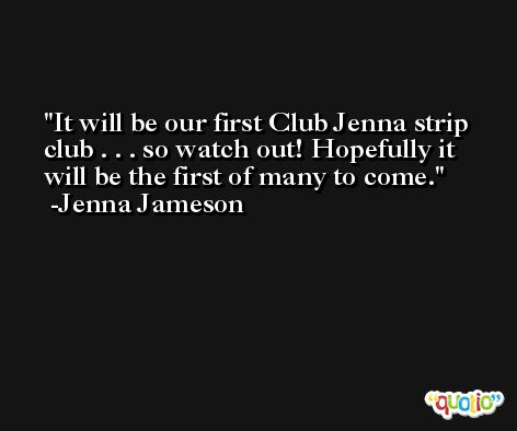 It will be our first Club Jenna strip club . . . so watch out! Hopefully it will be the first of many to come. -Jenna Jameson