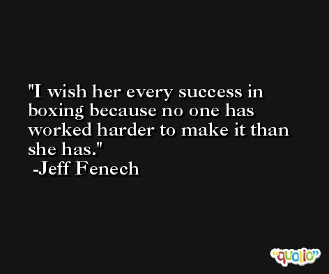 I wish her every success in boxing because no one has worked harder to make it than she has. -Jeff Fenech