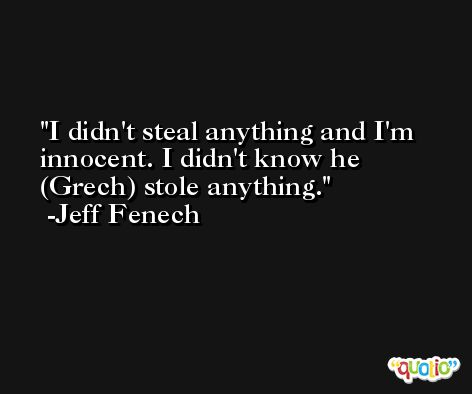 I didn't steal anything and I'm innocent. I didn't know he (Grech) stole anything. -Jeff Fenech