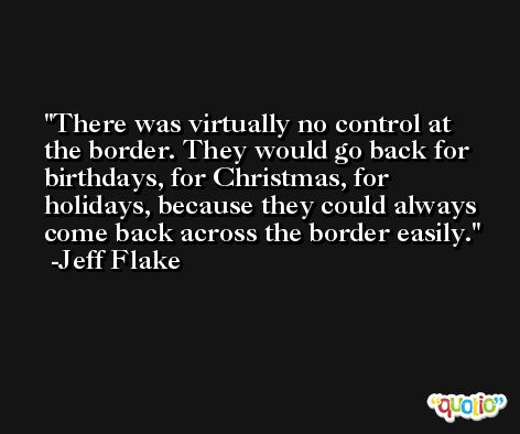There was virtually no control at the border. They would go back for birthdays, for Christmas, for holidays, because they could always come back across the border easily. -Jeff Flake
