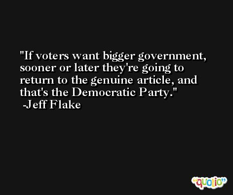 If voters want bigger government, sooner or later they're going to return to the genuine article, and that's the Democratic Party. -Jeff Flake