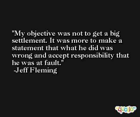 My objective was not to get a big settlement. It was more to make a statement that what he did was wrong and accept responsibility that he was at fault. -Jeff Fleming