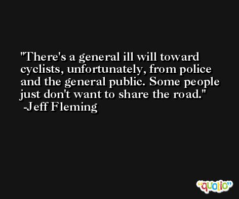 There's a general ill will toward cyclists, unfortunately, from police and the general public. Some people just don't want to share the road. -Jeff Fleming