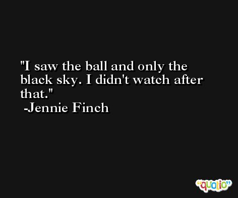 I saw the ball and only the black sky. I didn't watch after that. -Jennie Finch